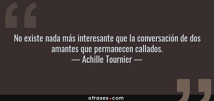Frases de Achille Tournier - No existe nada más interesante que la conversación de dos amantes que permanecen callados.