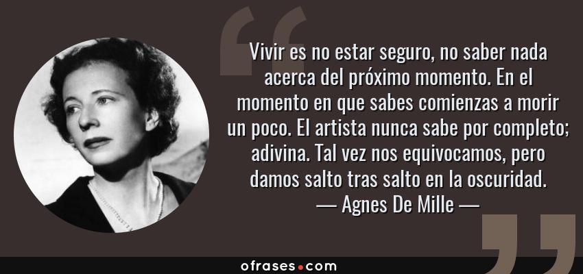 Frases de Agnes De Mille - Vivir es no estar seguro, no saber nada acerca del próximo momento. En el momento en que sabes comienzas a morir un poco. El artista nunca sabe por completo; adivina. Tal vez nos equivocamos, pero damos salto tras salto en la oscuridad.