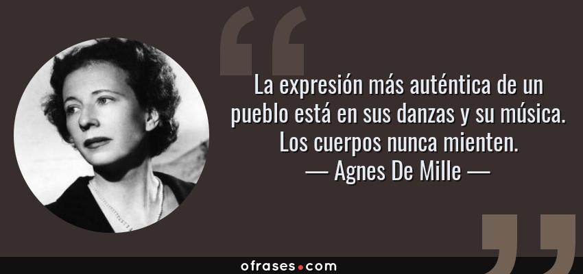 Frases de Agnes De Mille - La expresión más auténtica de un pueblo está en sus danzas y su música. Los cuerpos nunca mienten.