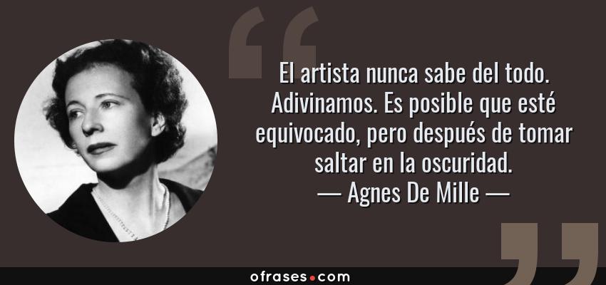Frases de Agnes De Mille - El artista nunca sabe del todo. Adivinamos. Es posible que esté equivocado, pero después de tomar saltar en la oscuridad.