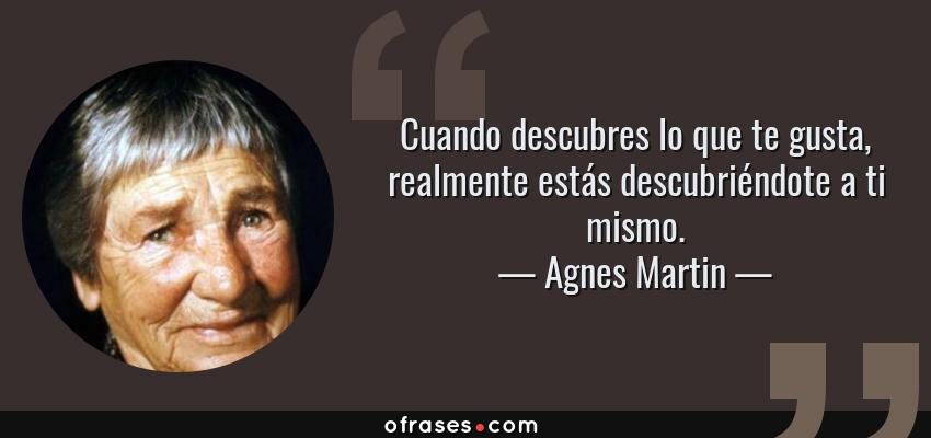 Frases de Agnes Martin - Cuando descubres lo que te gusta, realmente estás descubriéndote a ti mismo.