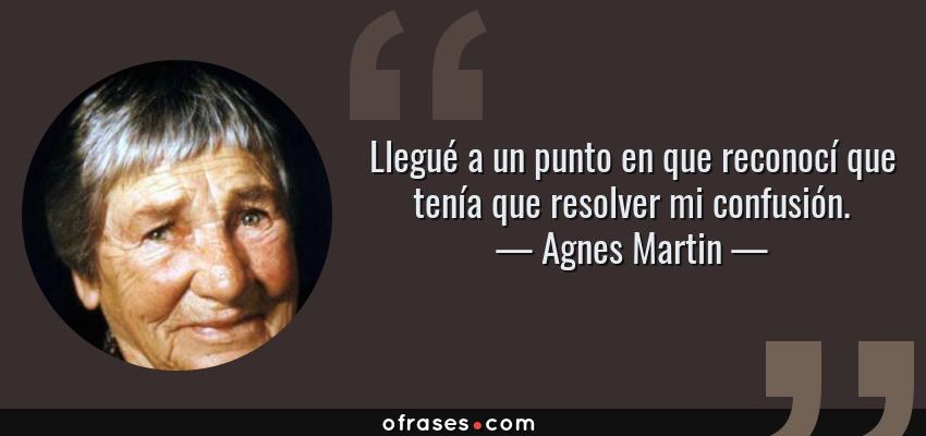 Frases de Agnes Martin - Llegué a un punto en que reconocí que tenía que resolver mi confusión.