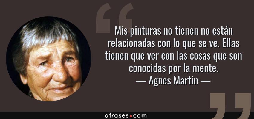 Frases de Agnes Martin - Mis pinturas no tienen no están relacionadas con lo que se ve. Ellas tienen que ver con las cosas que son conocidas por la mente.