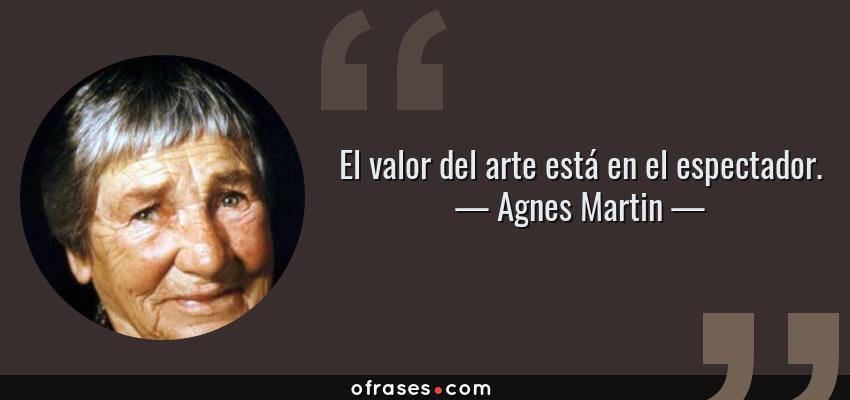 Frases de Agnes Martin - El valor del arte está en el espectador.