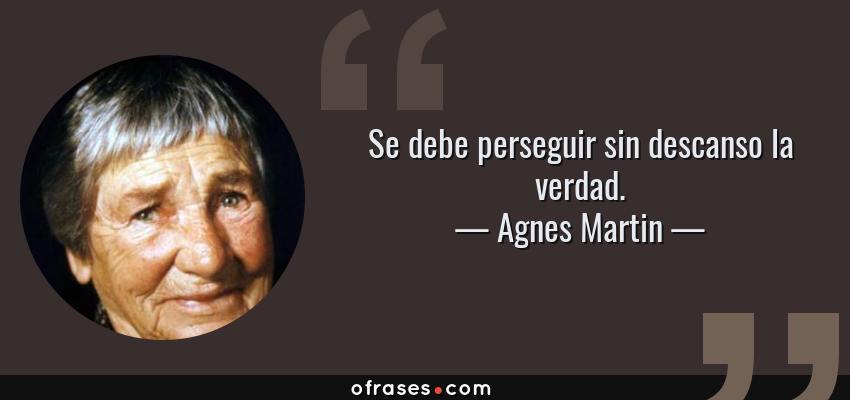 Frases de Agnes Martin - Se debe perseguir sin descanso la verdad.