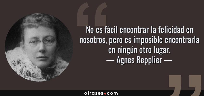 Frases de Agnes Repplier - No es fácil encontrar la felicidad en nosotros, pero es imposible encontrarla en ningún otro lugar.