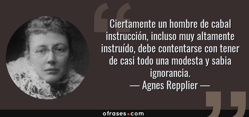 Frases de Agnes Repplier - Ciertamente un hombre de cabal instrucción, incluso muy altamente instruído, debe contentarse con tener de casi todo una modesta y sabia ignorancia.