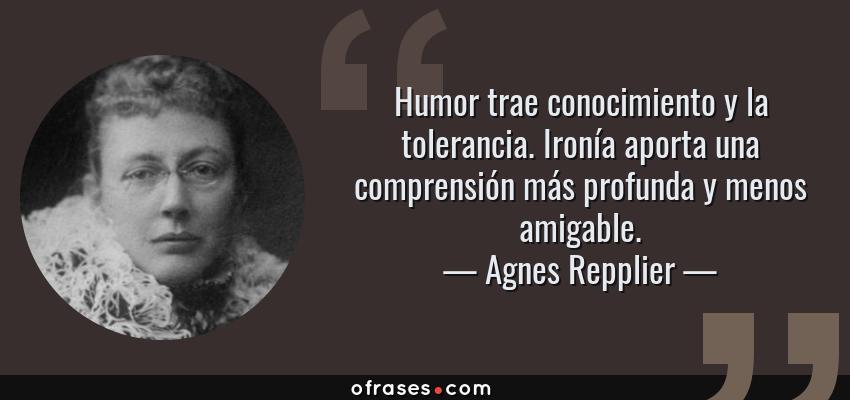 Frases de Agnes Repplier - Humor trae conocimiento y la tolerancia. Ironía aporta una comprensión más profunda y menos amigable.