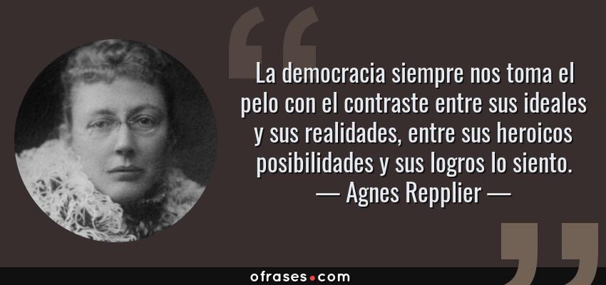 Frases de Agnes Repplier - La democracia siempre nos toma el pelo con el contraste entre sus ideales y sus realidades, entre sus heroicos posibilidades y sus logros lo siento.