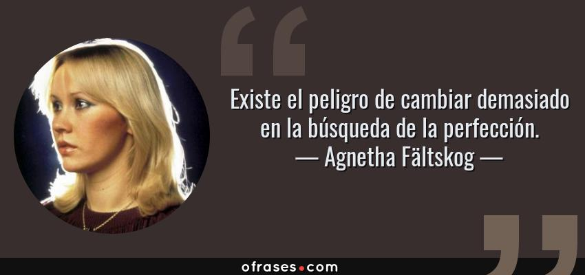 Frases de Agnetha Fältskog - Existe el peligro de cambiar demasiado en la búsqueda de la perfección.
