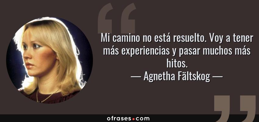 Frases de Agnetha Fältskog - Mi camino no está resuelto. Voy a tener más experiencias y pasar muchos más hitos.