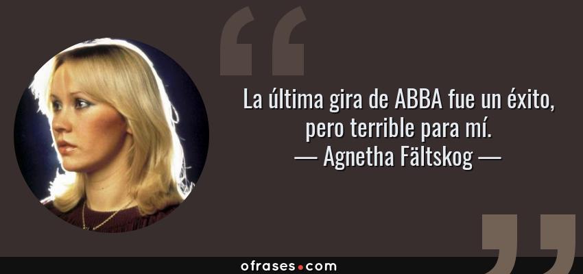 Frases de Agnetha Fältskog - La última gira de ABBA fue un éxito, pero terrible para mí.