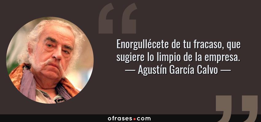 Frases de Agustín García Calvo - Enorgullécete de tu fracaso, que sugiere lo limpio de la empresa.