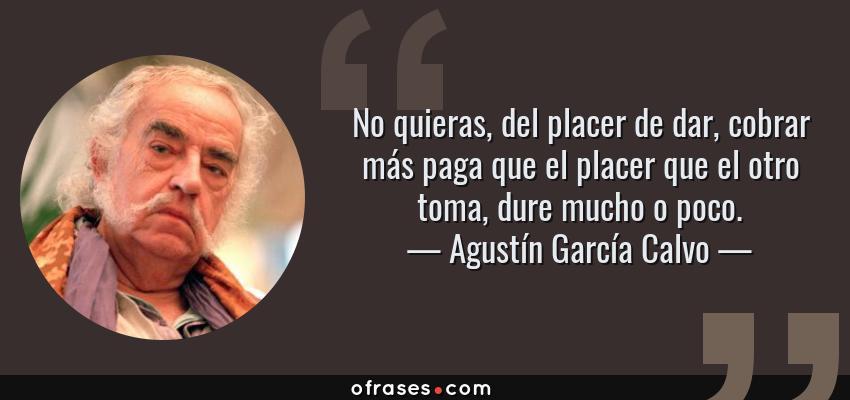 Frases de Agustín García Calvo - No quieras, del placer de dar, cobrar más paga que el placer que el otro toma, dure mucho o poco.