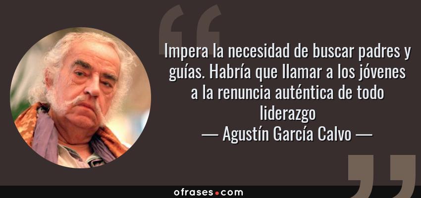 Frases de Agustín García Calvo - Impera la necesidad de buscar padres y guías. Habría que llamar a los jóvenes a la renuncia auténtica de todo liderazgo