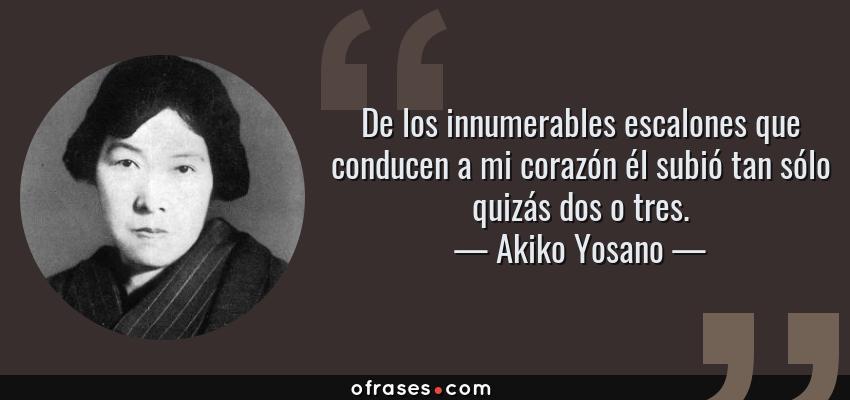 Frases de Akiko Yosano - De los innumerables escalones que conducen a mi corazón él subió tan sólo quizás dos o tres.