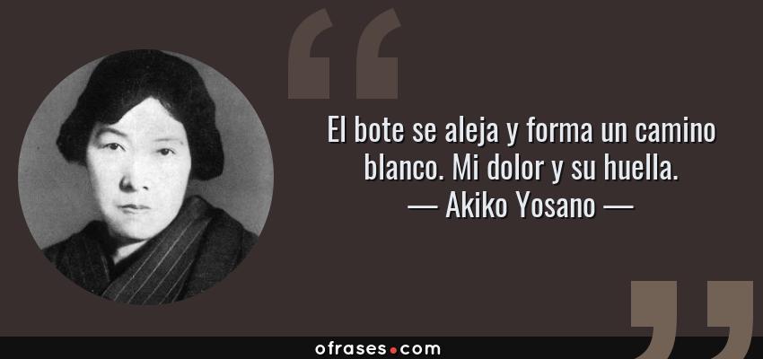 Frases de Akiko Yosano - El bote se aleja y forma un camino blanco. Mi dolor y su huella.