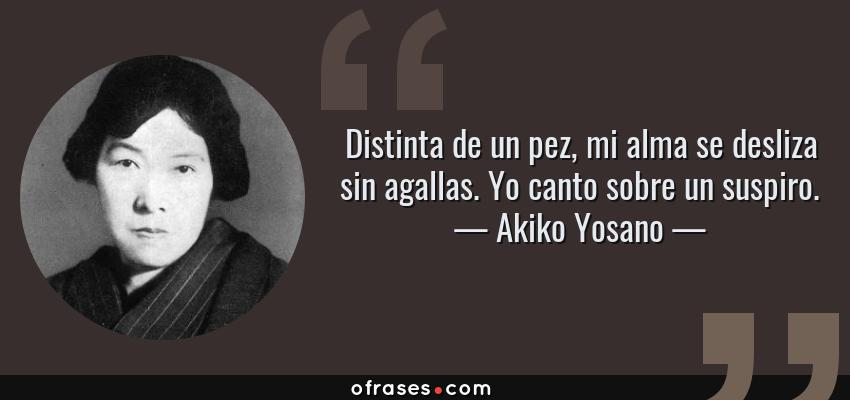 Frases de Akiko Yosano - Distinta de un pez, mi alma se desliza sin agallas. Yo canto sobre un suspiro.