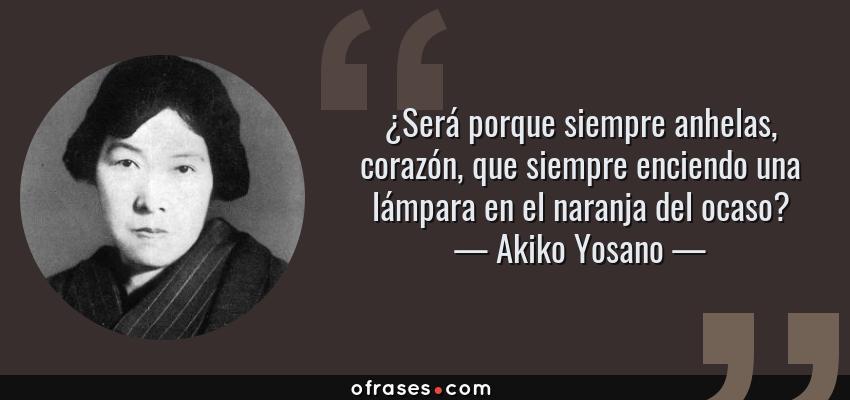 Frases de Akiko Yosano - ¿Será porque siempre anhelas, corazón, que siempre enciendo una lámpara en el naranja del ocaso?