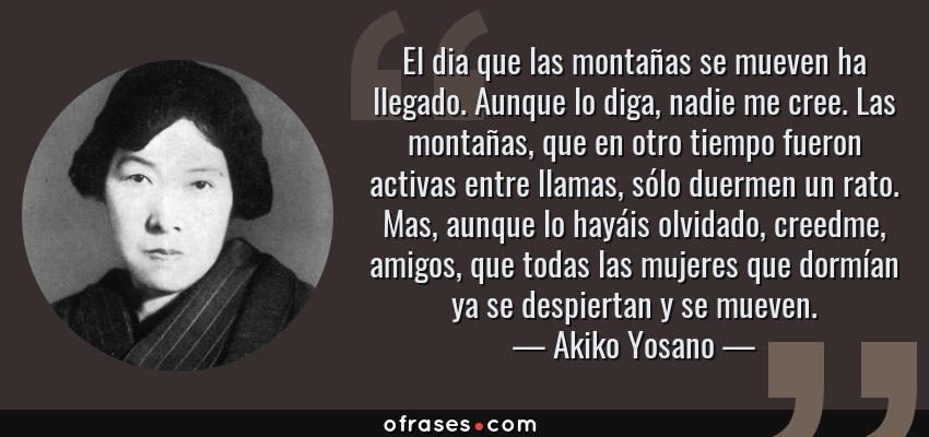 Frases de Akiko Yosano - El dia que las montañas se mueven ha llegado. Aunque lo diga, nadie me cree. Las montañas, que en otro tiempo fueron activas entre llamas, sólo duermen un rato. Mas, aunque lo hayáis olvidado, creedme, amigos, que todas las mujeres que dormían ya se despiertan y se mueven.