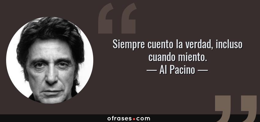 Frases de Al Pacino - Siempre cuento la verdad, incluso cuando miento.