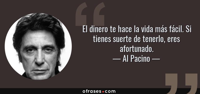 Frases de Al Pacino - El dinero te hace la vida más fácil. Si tienes suerte de tenerlo, eres afortunado.
