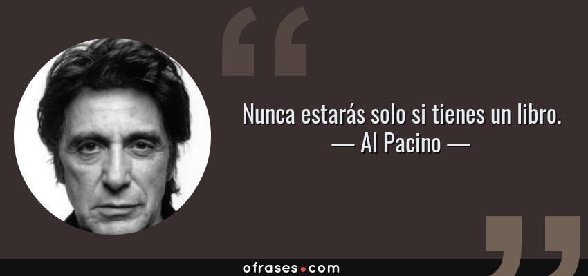 Frases de Al Pacino - Nunca estarás solo si tienes un libro.