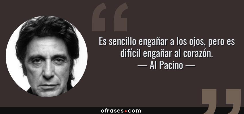 Frases de Al Pacino - Es sencillo engañar a los ojos, pero es difícil engañar al corazón.
