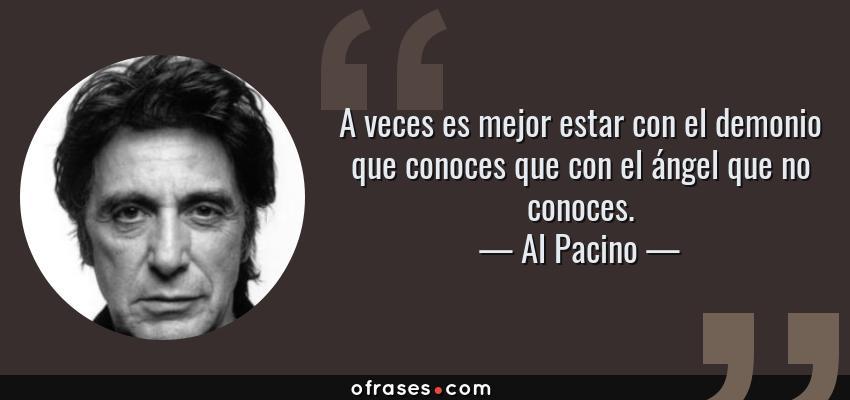 Frases de Al Pacino - A veces es mejor estar con el demonio que conoces que con el ángel que no conoces.