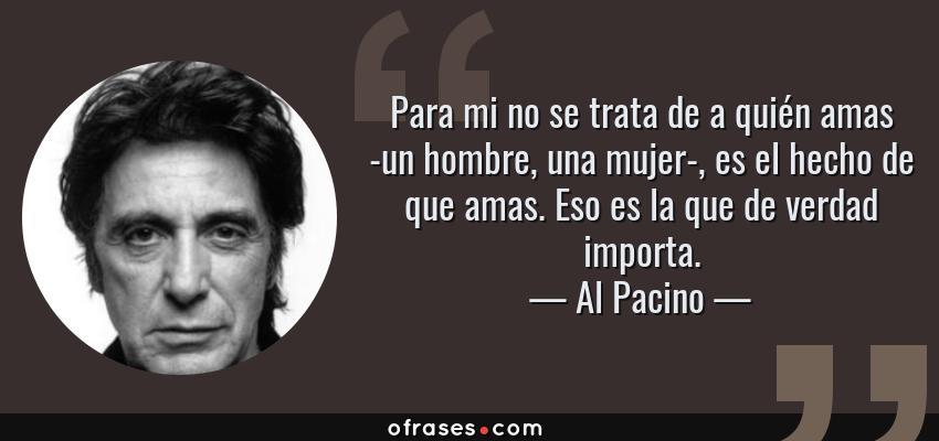 Frases de Al Pacino - Para mi no se trata de a quién amas -un hombre, una mujer-, es el hecho de que amas. Eso es la que de verdad importa.