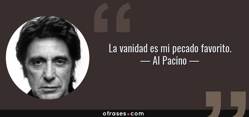 Frases de Al Pacino - La vanidad es mi pecado favorito.