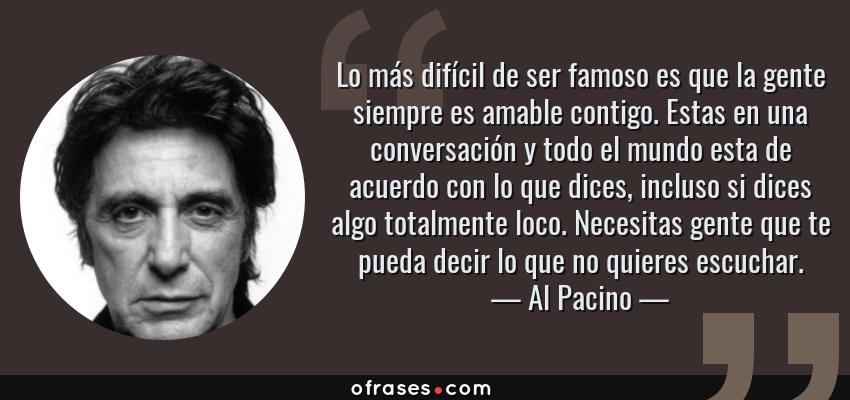 Frases de Al Pacino - Lo más difícil de ser famoso es que la gente siempre es amable contigo. Estas en una conversación y todo el mundo esta de acuerdo con lo que dices, incluso si dices algo totalmente loco. Necesitas gente que te pueda decir lo que no quieres escuchar.