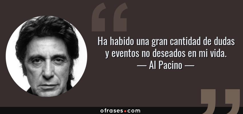 Frases de Al Pacino - Ha habido una gran cantidad de dudas y eventos no deseados en mi vida.
