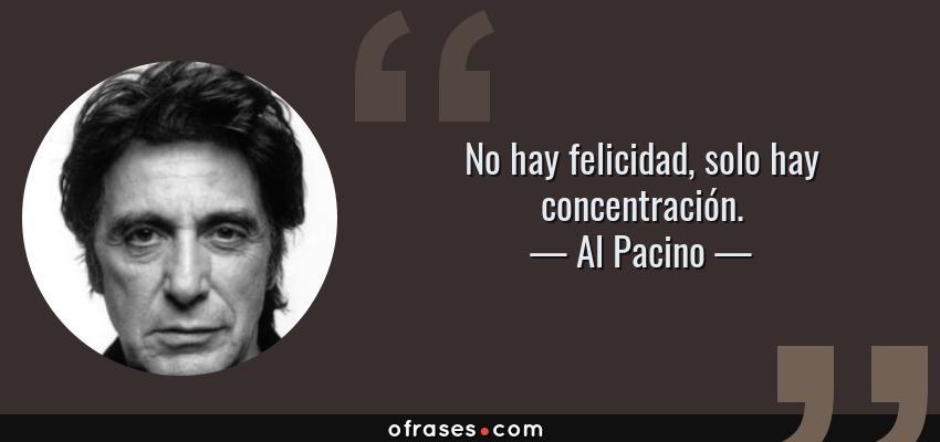 Frases de Al Pacino - No hay felicidad, solo hay concentración.