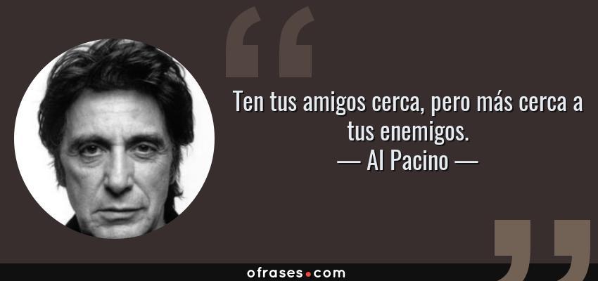 Frases de Al Pacino - Ten tus amigos cerca, pero más cerca a tus enemigos.