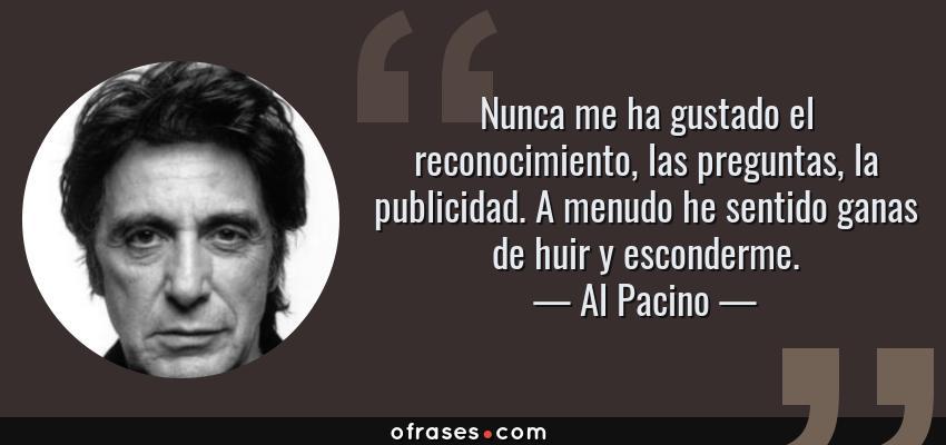 Frases de Al Pacino - Nunca me ha gustado el reconocimiento, las preguntas, la publicidad. A menudo he sentido ganas de huir y esconderme.