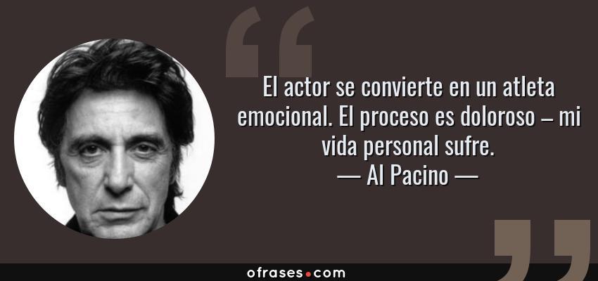 Frases de Al Pacino - El actor se convierte en un atleta emocional. El proceso es doloroso – mi vida personal sufre.