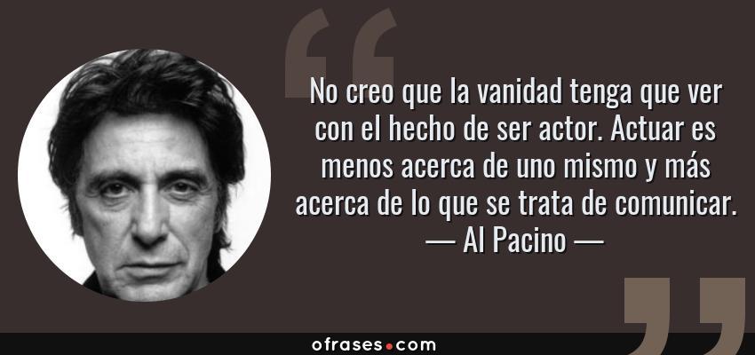 Frases de Al Pacino - No creo que la vanidad tenga que ver con el hecho de ser actor. Actuar es menos acerca de uno mismo y más acerca de lo que se trata de comunicar.