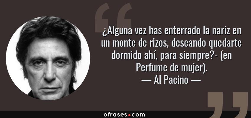 Frases de Al Pacino - ¿Alguna vez has enterrado la nariz en un monte de rizos, deseando quedarte dormido ahí, para siempre?- (en Perfume de mujer).