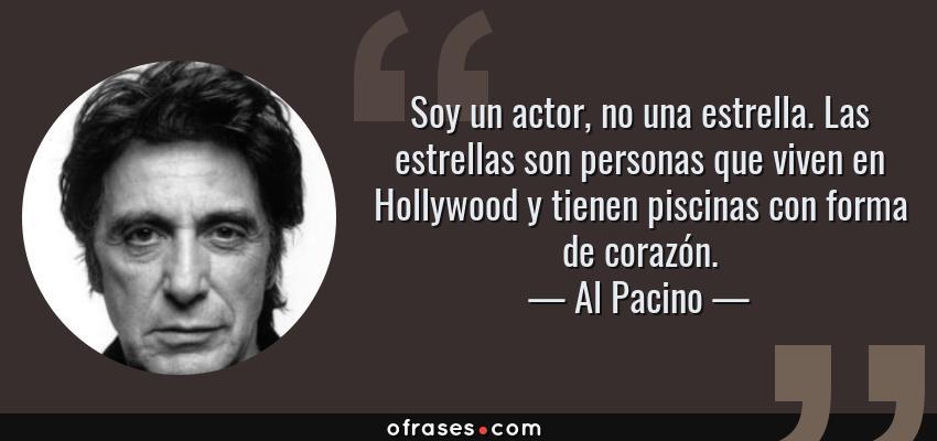 Frases de Al Pacino - Soy un actor, no una estrella. Las estrellas son personas que viven en Hollywood y tienen piscinas con forma de corazón.