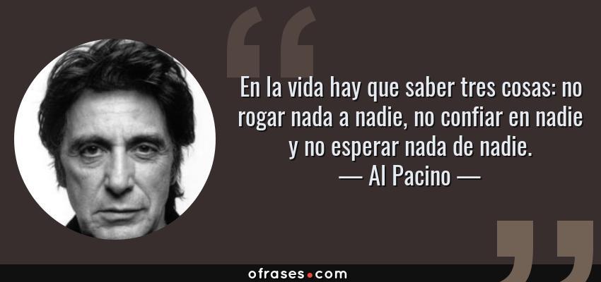 Frases de Al Pacino - En la vida hay que saber tres cosas: no rogar nada a nadie, no confiar en nadie y no esperar nada de nadie.