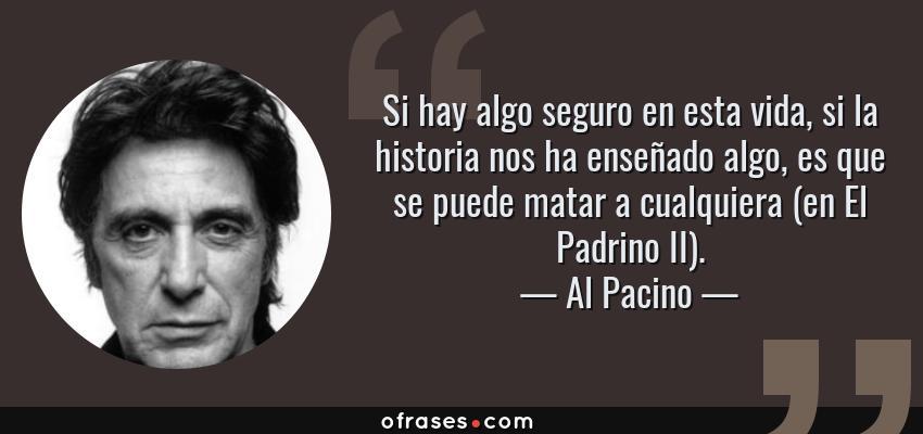 Frases de Al Pacino - Si hay algo seguro en esta vida, si la historia nos ha enseñado algo, es que se puede matar a cualquiera (en El Padrino II).