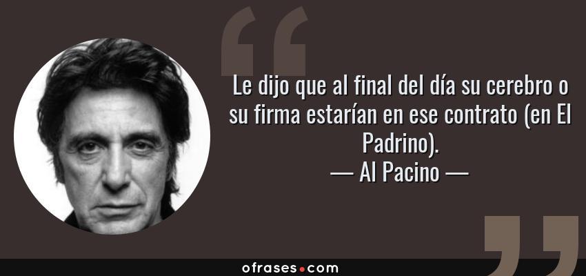 Frases de Al Pacino - Le dijo que al final del día su cerebro o su firma estarían en ese contrato (en El Padrino).