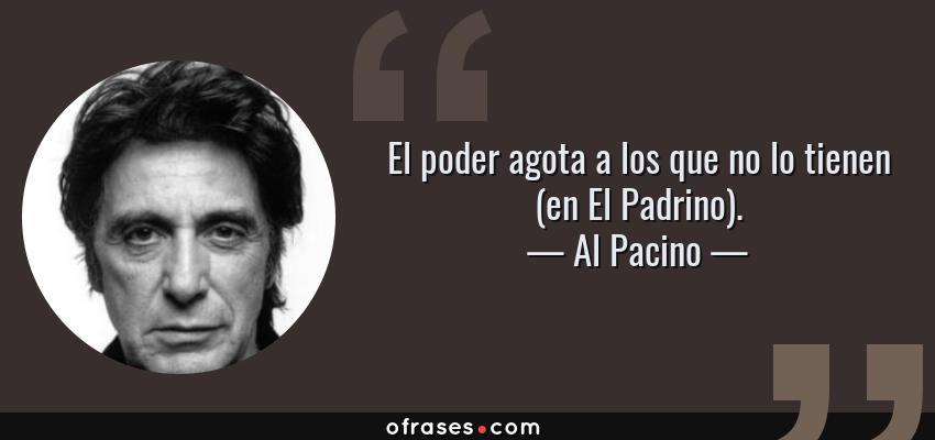 Frases de Al Pacino - El poder agota a los que no lo tienen (en El Padrino).