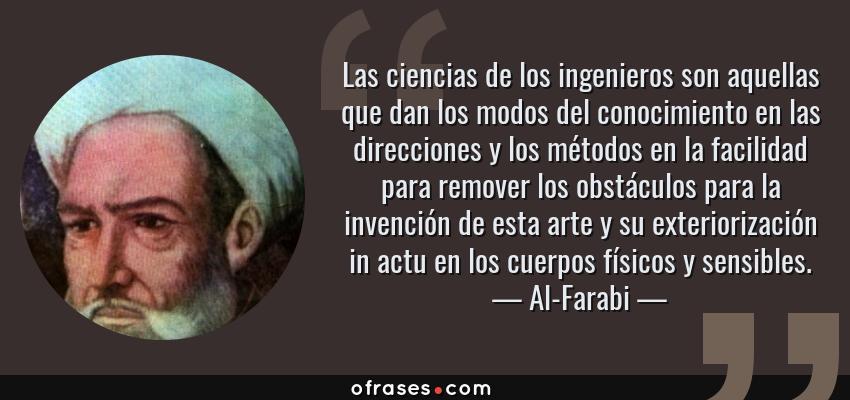 Frases de Al-Farabi - Las ciencias de los ingenieros son aquellas que dan los modos del conocimiento en las direcciones y los métodos en la facilidad para remover los obstáculos para la invención de esta arte y su exteriorización in actu en los cuerpos físicos y sensibles.