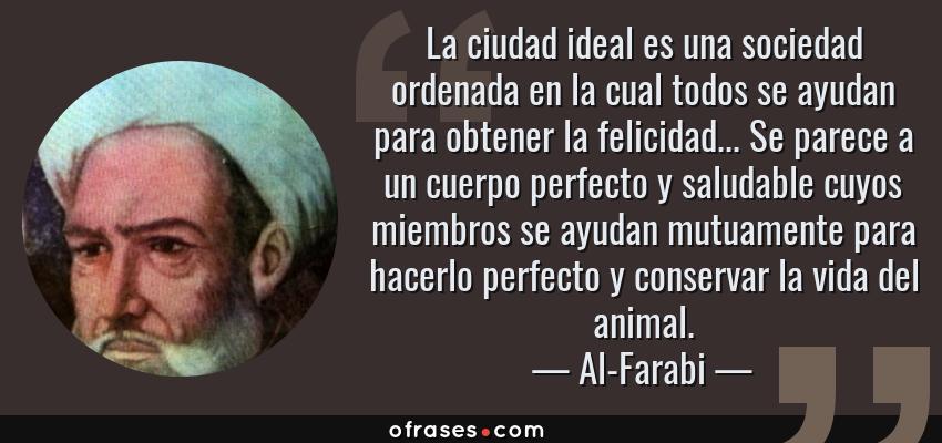 Frases de Al-Farabi - La ciudad ideal es una sociedad ordenada en la cual todos se ayudan para obtener la felicidad... Se parece a un cuerpo perfecto y saludable cuyos miembros se ayudan mutuamente para hacerlo perfecto y conservar la vida del animal.