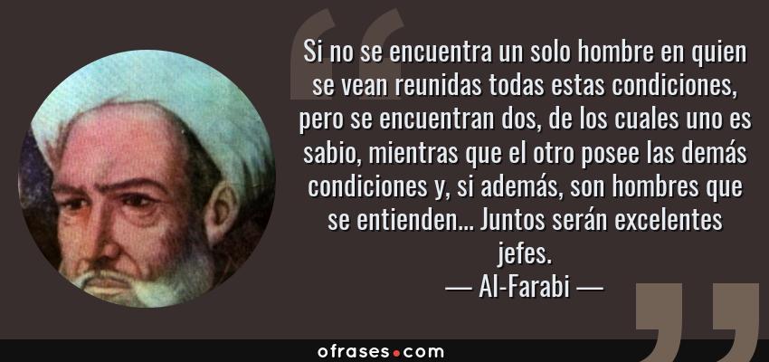 Frases de Al-Farabi - Si no se encuentra un solo hombre en quien se vean reunidas todas estas condiciones, pero se encuentran dos, de los cuales uno es sabio, mientras que el otro posee las demás condiciones y, si además, son hombres que se entienden... Juntos serán excelentes jefes.