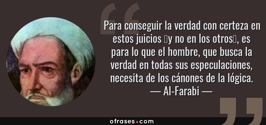 Frases de Al-Farabi - Para conseguir la verdad con certeza en estos juicios –y no en los otros–, es para lo que el hombre, que busca la verdad en todas sus especulaciones, necesita de los cánones de la lógica.