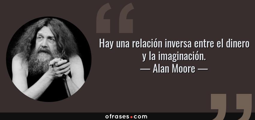 Frases de Alan Moore - Hay una relación inversa entre el dinero y la imaginación.