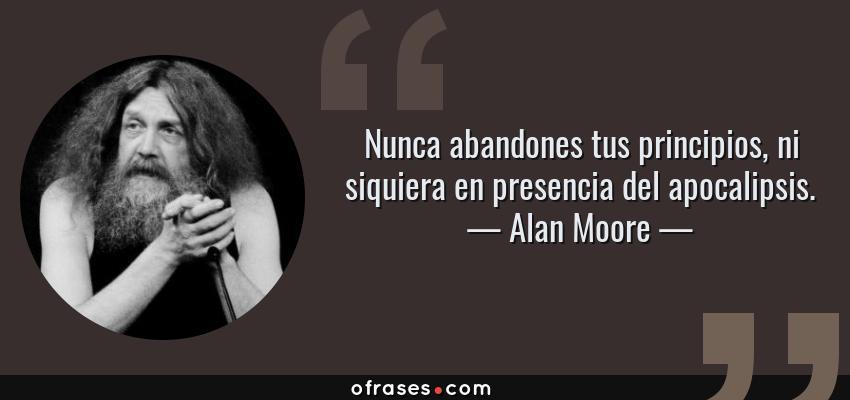 Frases de Alan Moore - Nunca abandones tus principios, ni siquiera en presencia del apocalipsis.